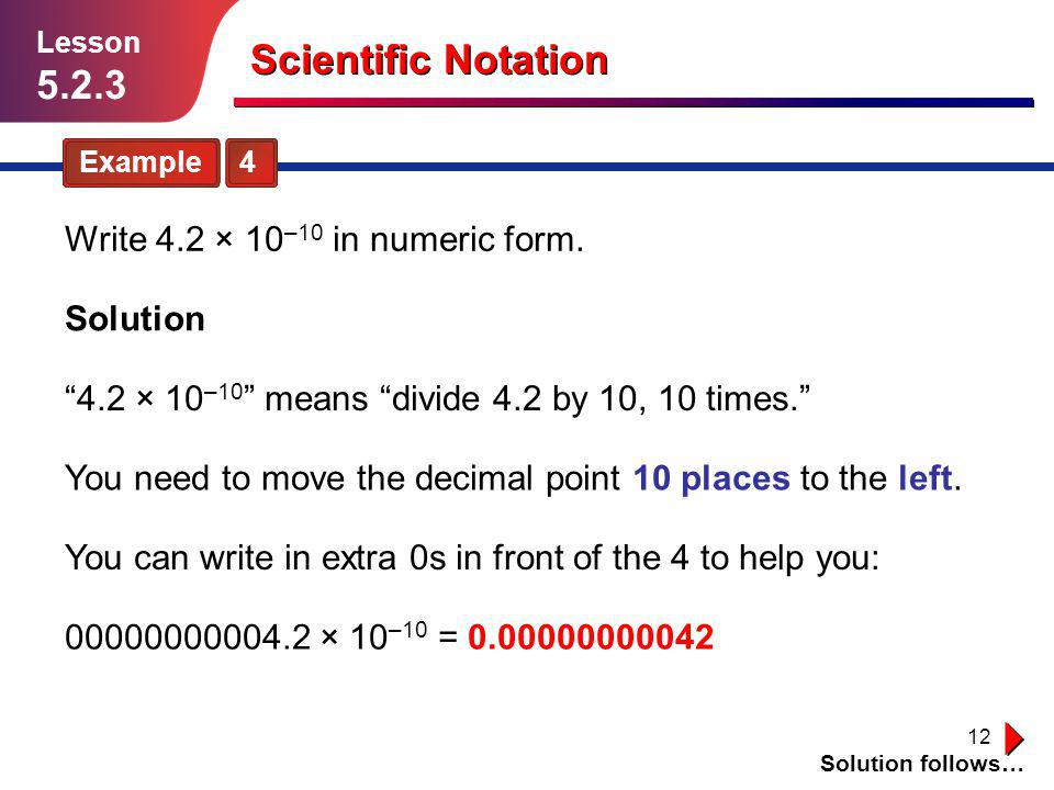 """12 Scientific Notation Example 4 Solution follows… Lesson 5.2.3 Write 4.2 × 10 –10 in numeric form. Solution = 0.00000000042 """"4.2 × 10 –10 """" means """"di"""