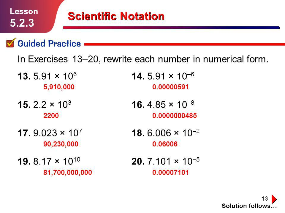 13 Scientific Notation Guided Practice Solution follows… Lesson 5.2.3 In Exercises 13–20, rewrite each number in numerical form. 13. 5.91 × 10 6 14. 5