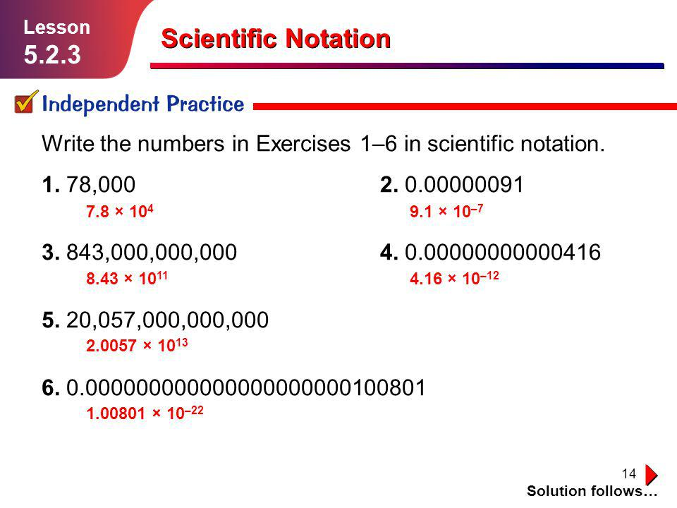 14 Scientific Notation Independent Practice Solution follows… Lesson 5.2.3 Write the numbers in Exercises 1–6 in scientific notation. 1. 78,0002. 0.00