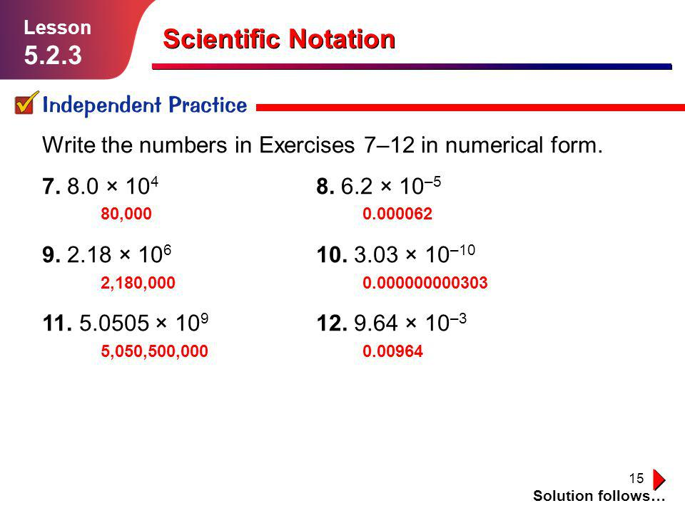 15 Scientific Notation Independent Practice Solution follows… Lesson 5.2.3 Write the numbers in Exercises 7–12 in numerical form. 7. 8.0 × 10 4 8. 6.2