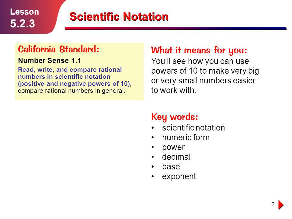 2 Lesson 5.2.3 Scientific Notation California Standard: Number Sense 1.1 Read, write, and compare rational numbers in scientific notation (positive an