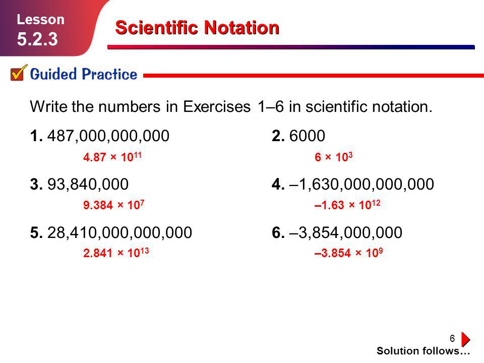6 Scientific Notation Guided Practice Solution follows… Lesson 5.2.3 Write the numbers in Exercises 1–6 in scientific notation. 1. 487,000,000,0002. 6