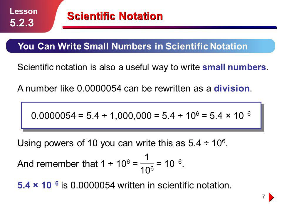 7 Scientific Notation You Can Write Small Numbers in Scientific Notation Lesson 5.2.3 Scientific notation is also a useful way to write small numbers.