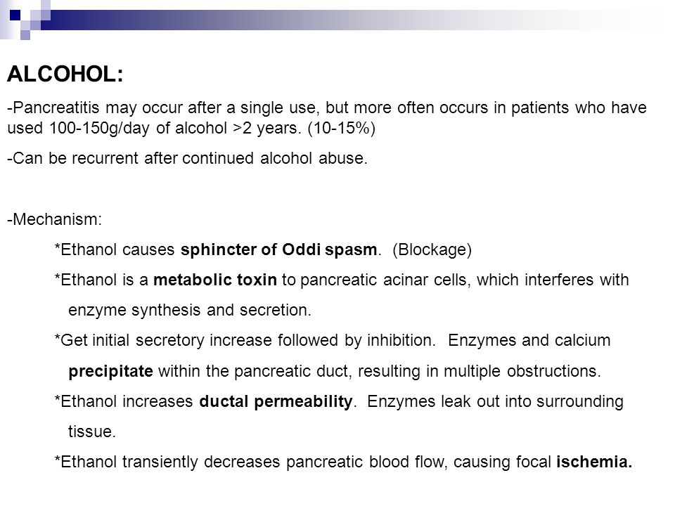 ALCOHOL: -Pancreatitis may occur after a single use, but more often occurs in patients who have used 100-150g/day of alcohol >2 years. (10-15%) -Can b