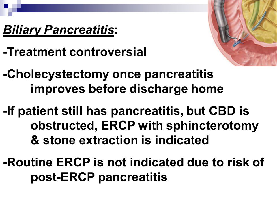 Biliary Pancreatitis: -Treatment controversial -Cholecystectomy once pancreatitis improves before discharge home -If patient still has pancreatitis, b