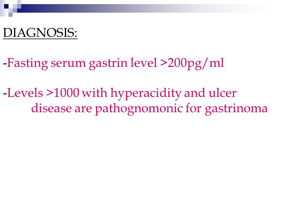 DIAGNOSIS: -Fasting serum gastrin level >200pg/ml -Levels >1000 with hyperacidity and ulcer disease are pathognomonic for gastrinoma