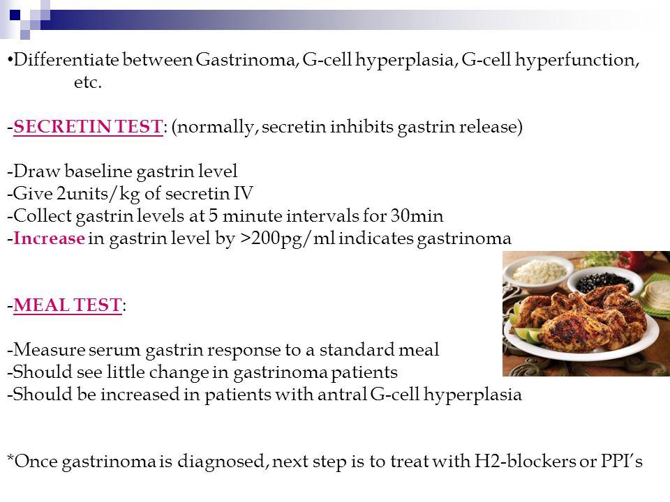 Differentiate between Gastrinoma, G-cell hyperplasia, G-cell hyperfunction, etc. - SECRETIN TEST : (normally, secretin inhibits gastrin release) -Draw