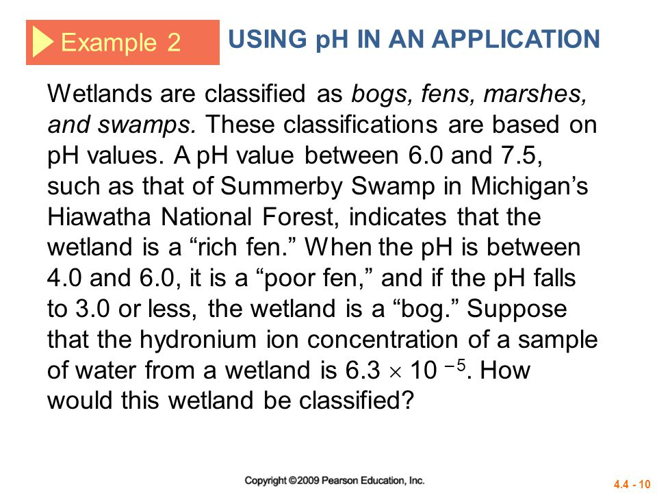 4.4 - 11 Example 2 USING pH IN AN APPLICATION Solution Definition of pH Substitute Product property Distributive property Since the pH is between 4.0 and 6.0, the wetland is a poor fen.