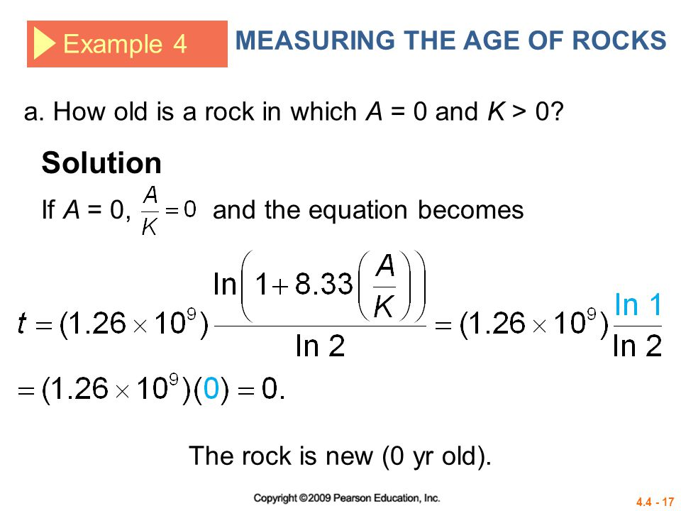 4.4 - 17 Example 4 MEASURING THE AGE OF ROCKS Solution a. How old is a rock in which A = 0 and K > 0? If A = 0, and the equation becomes The rock is n