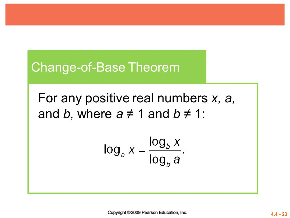 4.4 - 23 Change-of-Base Theorem For any positive real numbers x, a, and b, where a ≠ 1 and b ≠ 1: