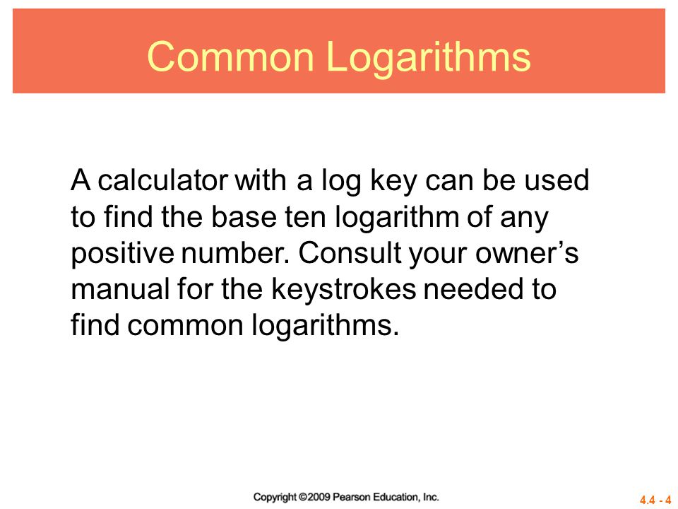 4.4 - 5 Note Base a, a > 1, logarithms of numbers between 0 and 1 are always negative, as suggested by the graphs in Section 4.3.