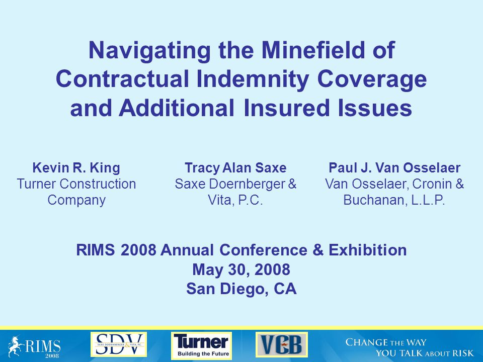 Navigating the Minefield of Contractual Indemnity Coverage and Additional Insured Issues RIMS 2008 Annual Conference & Exhibition May 30, 2008 San Diego, CA Kevin R.