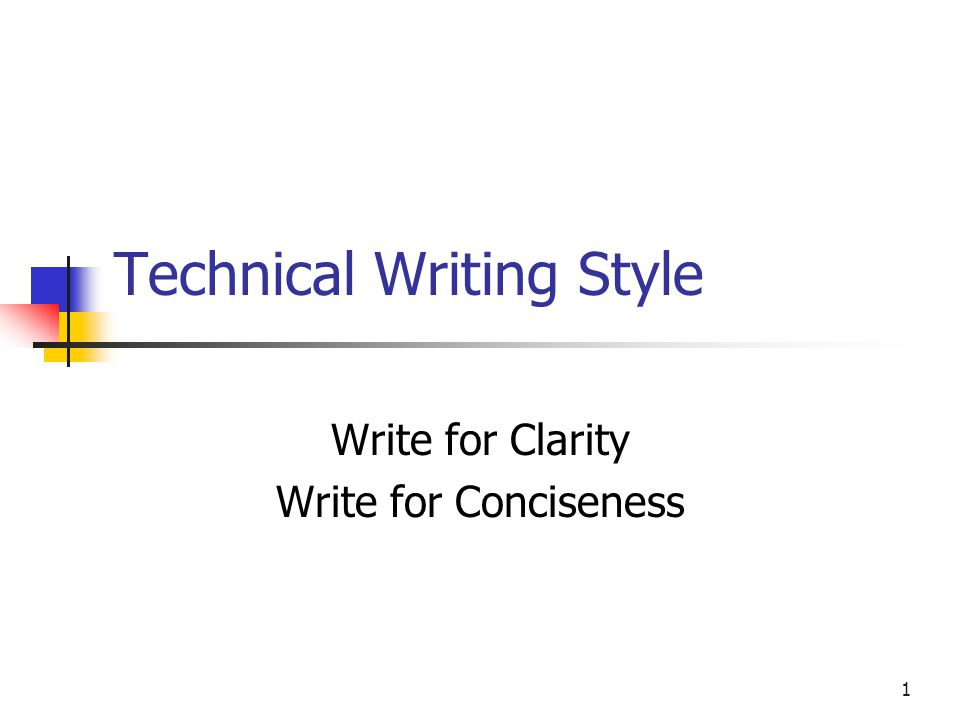 1 Technical Writing Style Write for Clarity Write for Conciseness