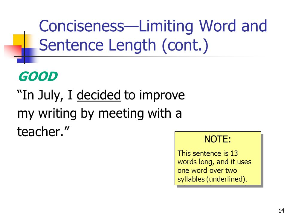 14 Conciseness—Limiting Word and Sentence Length (cont.) GOOD In July, I decided to improve my writing by meeting with a teacher. NOTE: This sentence is 13 words long, and it uses one word over two syllables (underlined).