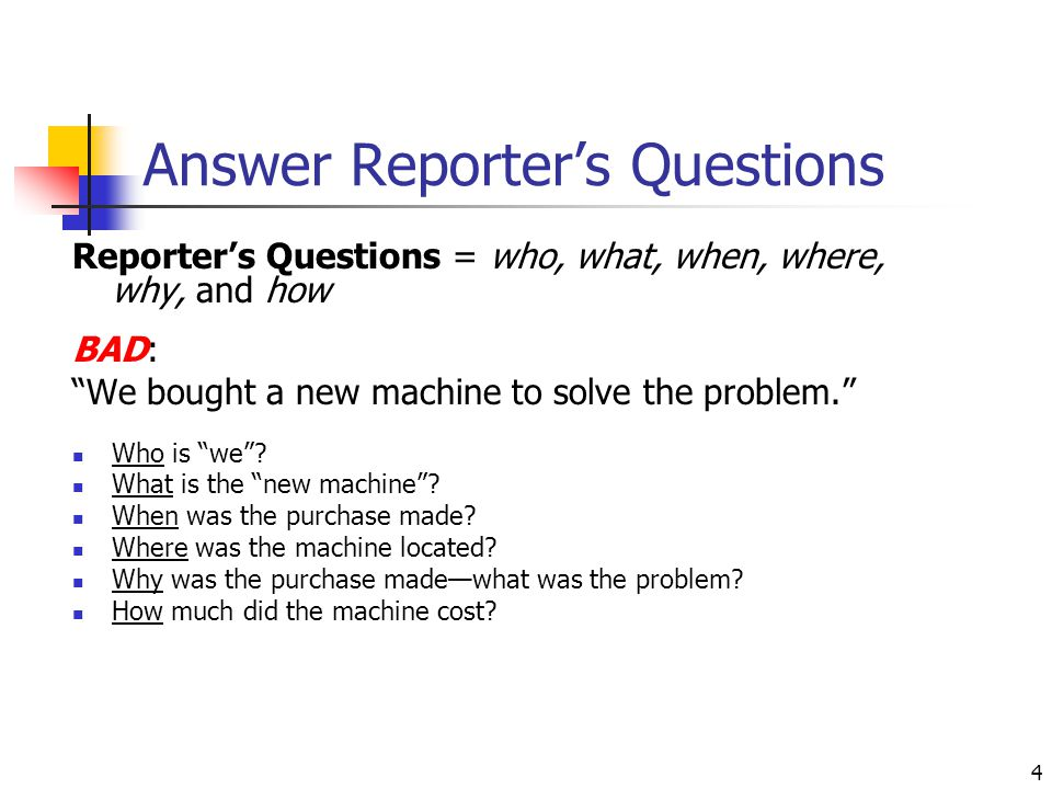 4 Answer Reporter's Questions Reporter's Questions = who, what, when, where, why, and how BAD: We bought a new machine to solve the problem. Who is we .