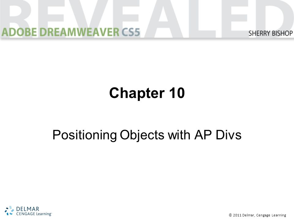 © 2011 Delmar, Cengage Learning Chapter 10 Positioning Objects with AP Divs