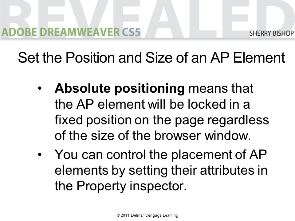© 2011 Delmar Cengage Learning Absolute positioning means that the AP element will be locked in a fixed position on the page regardless of the size of