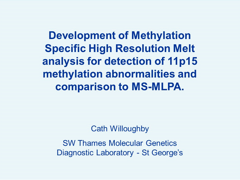 Development of Methylation Specific High Resolution Melt analysis for detection of 11p15 methylation abnormalities and comparison to MS-MLPA. Cath Wil