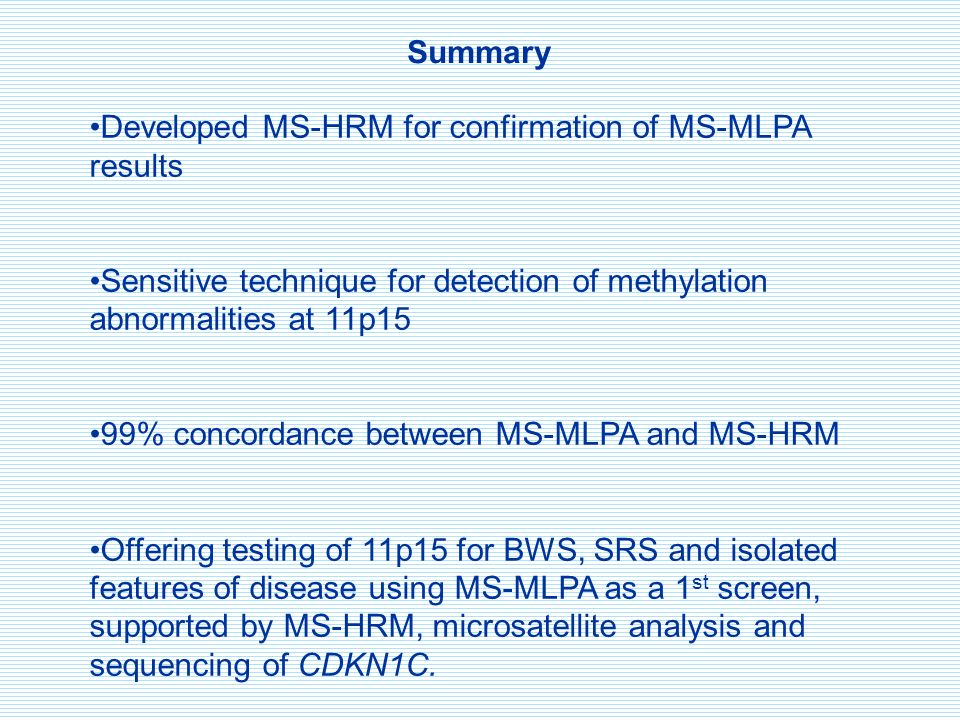 Summary Developed MS-HRM for confirmation of MS-MLPA results Sensitive technique for detection of methylation abnormalities at 11p15 99% concordance between MS-MLPA and MS-HRM Offering testing of 11p15 for BWS, SRS and isolated features of disease using MS-MLPA as a 1 st screen, supported by MS-HRM, microsatellite analysis and sequencing of CDKN1C.