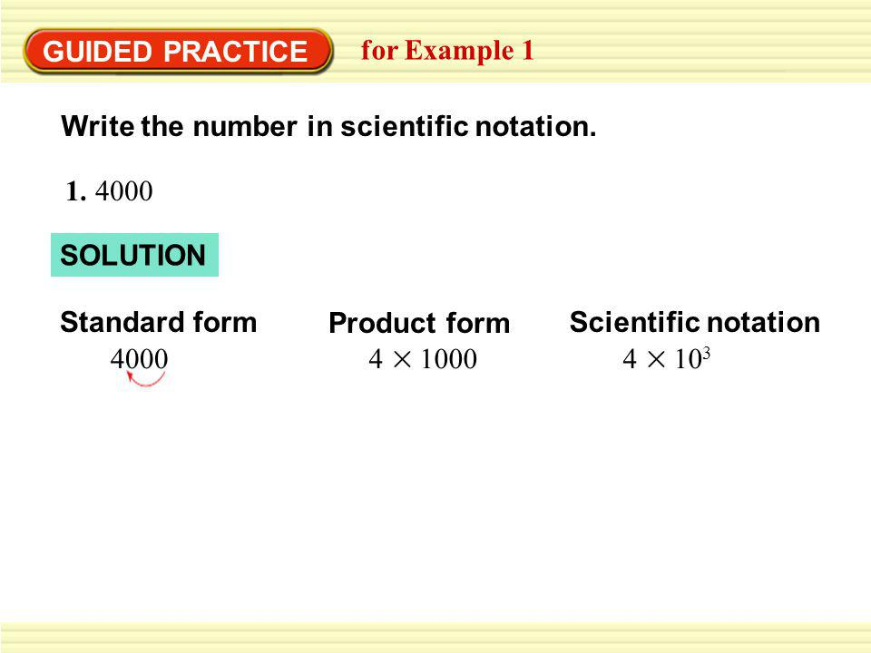 GUIDED PRACTICE for Example 1 SOLUTION Standard form 7,300,000 Scientific notation 7.3 10 6 Product form 7.3 1,000,000 2.