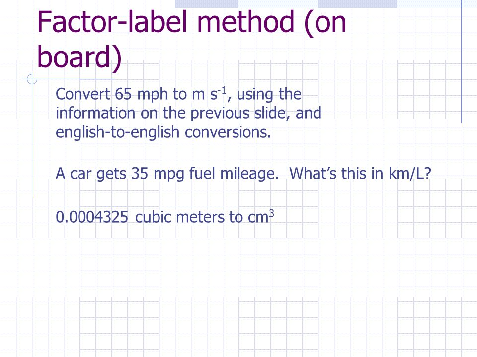 Factor-label method (on board) Convert 65 mph to m s -1, using the information on the previous slide, and english-to-english conversions.