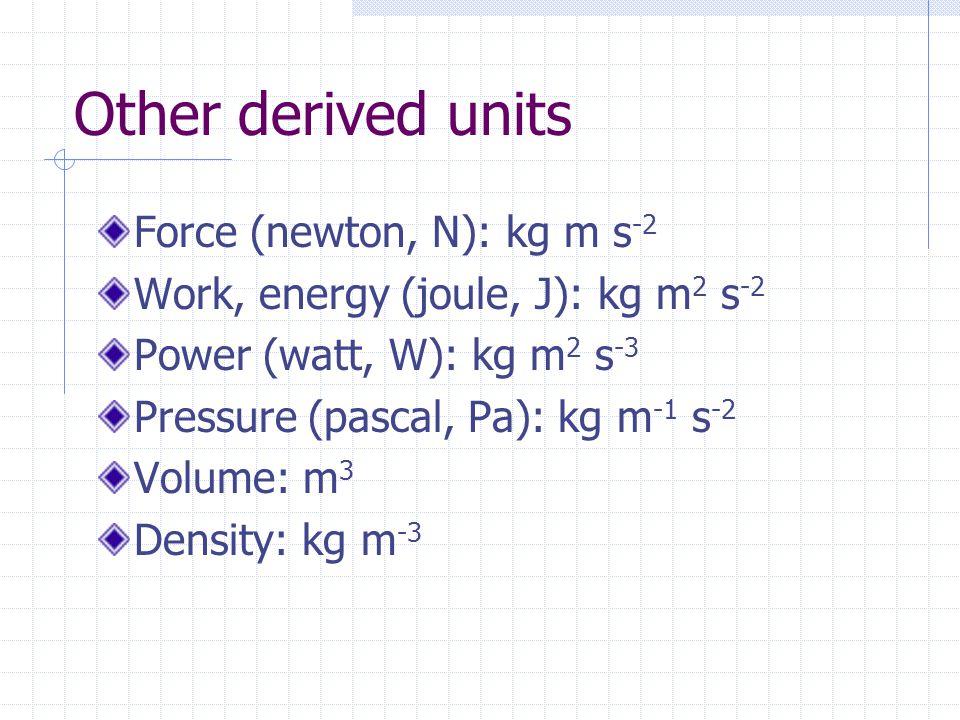 Other derived units Force (newton, N): kg m s -2 Work, energy (joule, J): kg m 2 s -2 Power (watt, W): kg m 2 s -3 Pressure (pascal, Pa): kg m -1 s -2