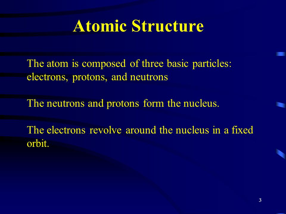 3 Atomic Structure The atom is composed of three basic particles: electrons, protons, and neutrons The neutrons and protons form the nucleus. The elec
