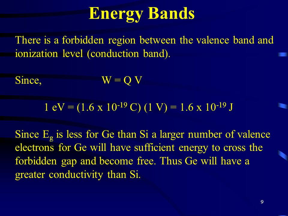 9 Energy Bands There is a forbidden region between the valence band and ionization level (conduction band). Since, W = Q V 1 eV = (1.6 x 10 -19 C) (1