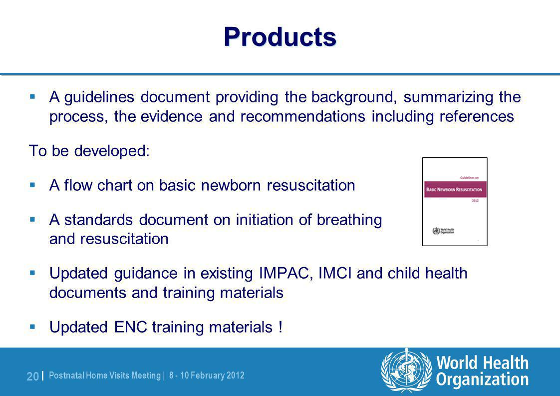 Postnatal Home Visits Meeting | 8 - 10 February 2012 20 | Products  A guidelines document providing the background, summarizing the process, the evidence and recommendations including references To be developed:  A flow chart on basic newborn resuscitation  A standards document on initiation of breathing and resuscitation  Updated guidance in existing IMPAC, IMCI and child health documents and training materials  Updated ENC training materials !