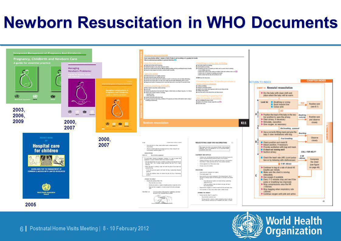 Postnatal Home Visits Meeting | 8 - 10 February 2012 6 |6 | Newborn Resuscitation in WHO Documents 2003, 2006, 2009 2000, 2007 2005