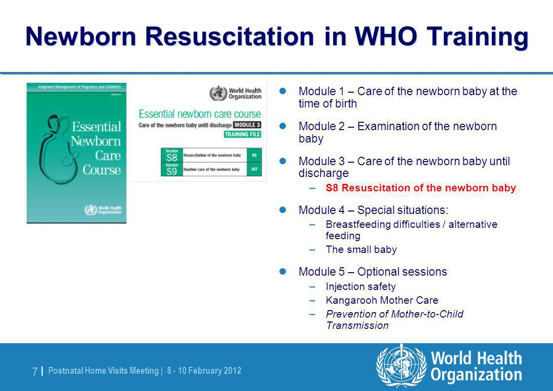 Postnatal Home Visits Meeting | 8 - 10 February 2012 7 |7 | Newborn Resuscitation in WHO Training Module 1 – Care of the newborn baby at the time of birth Module 2 – Examination of the newborn baby Module 3 – Care of the newborn baby until discharge –S8 Resuscitation of the newborn baby Module 4 – Special situations: –Breastfeeding difficulties / alternative feeding –The small baby Module 5 – Optional sessions –Injection safety –Kangarooh Mother Care –Prevention of Mother-to-Child Transmission
