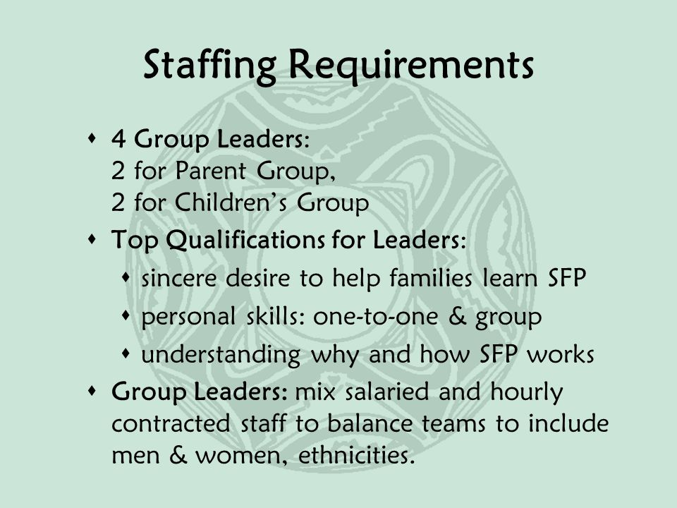 Staffing Requirements  4 Group Leaders: 2 for Parent Group, 2 for Children's Group  Top Qualifications for Leaders:  sincere desire to help families learn SFP  personal skills: one-to-one & group  understanding why and how SFP works  Group Leaders: mix salaried and hourly contracted staff to balance teams to include men & women, ethnicities.