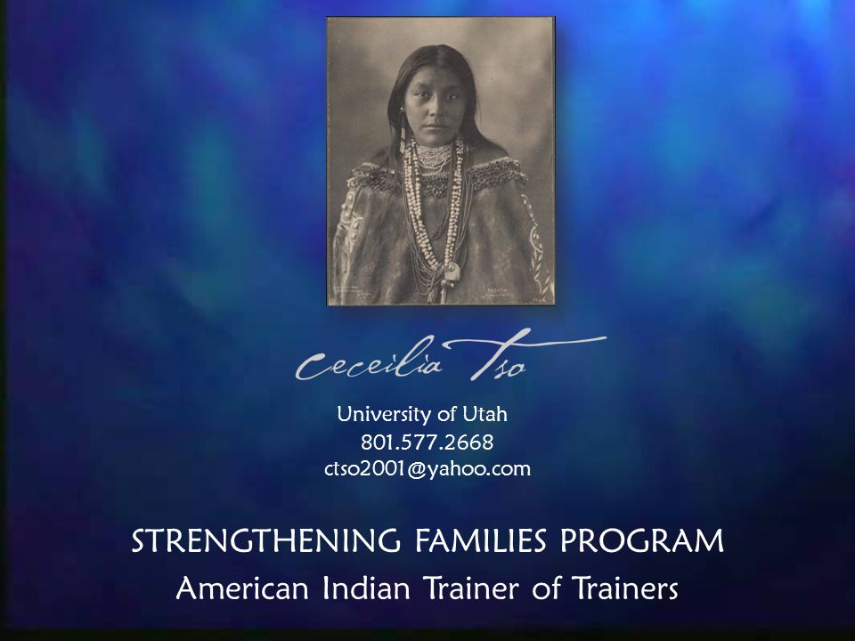 University of Utah 801.577.2668 ctso2001@yahoo.com STRENGTHENING FAMILIES PROGRAM American Indian Trainer of Trainers