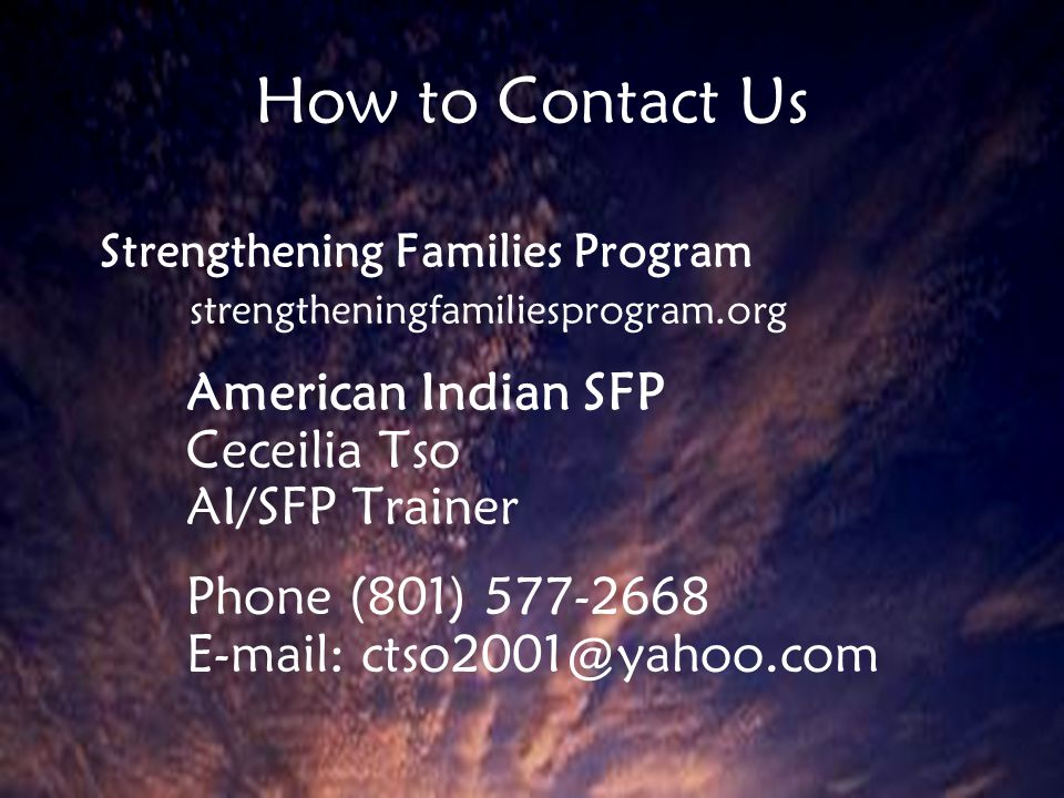 How to Contact Us Strengthening Families Program strengtheningfamiliesprogram.org American Indian SFP Ceceilia Tso AI/SFP Trainer Phone (801) 577-2668 E-mail: ctso2001@yahoo.com