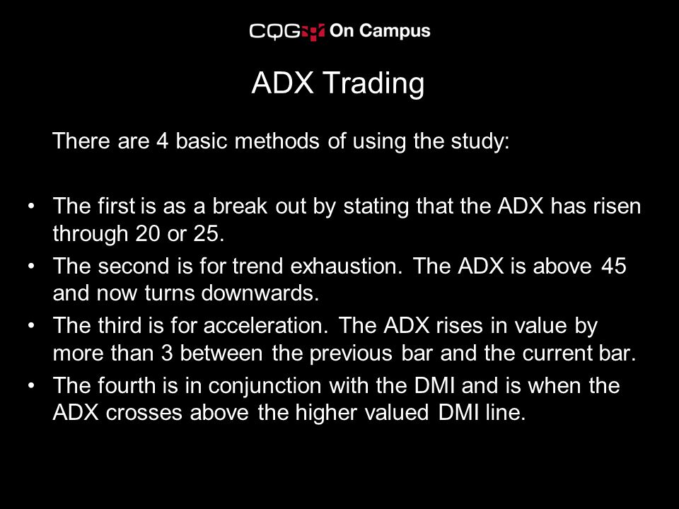ADX Trading There are 4 basic methods of using the study: The first is as a break out by stating that the ADX has risen through 20 or 25.