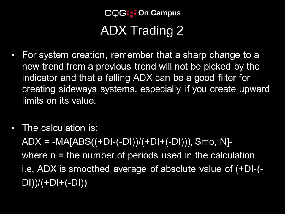 ADX Trading 2 For system creation, remember that a sharp change to a new trend from a previous trend will not be picked by the indicator and that a falling ADX can be a good filter for creating sideways systems, especially if you create upward limits on its value.
