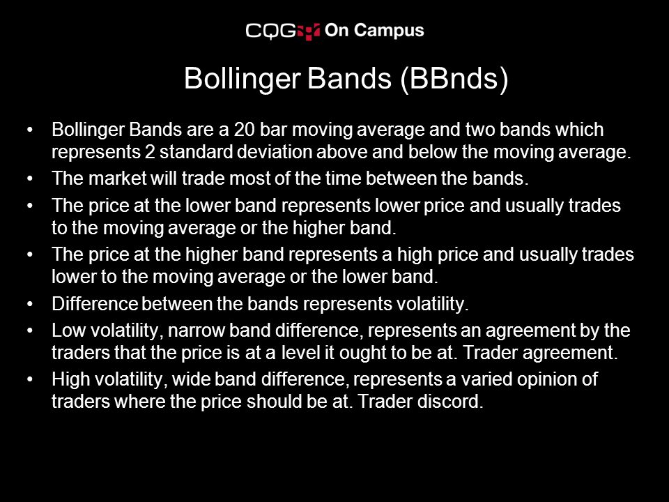 Bollinger Bands (BBnds) Bollinger Bands are a 20 bar moving average and two bands which represents 2 standard deviation above and below the moving average.