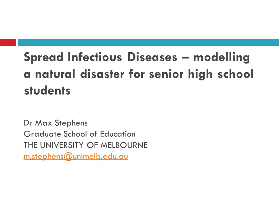 Spread Infectious Diseases – modelling a natural disaster for senior high school students Dr Max Stephens Graduate School of Education THE UNIVERSITY OF MELBOURNE m.stephens@unimelb.edu.au m.stephens@unimelb.edu.au