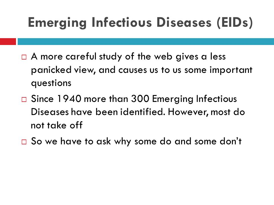 Emerging Infectious Diseases (EIDs)  A more careful study of the web gives a less panicked view, and causes us to us some important questions  Since 1940 more than 300 Emerging Infectious Diseases have been identified.