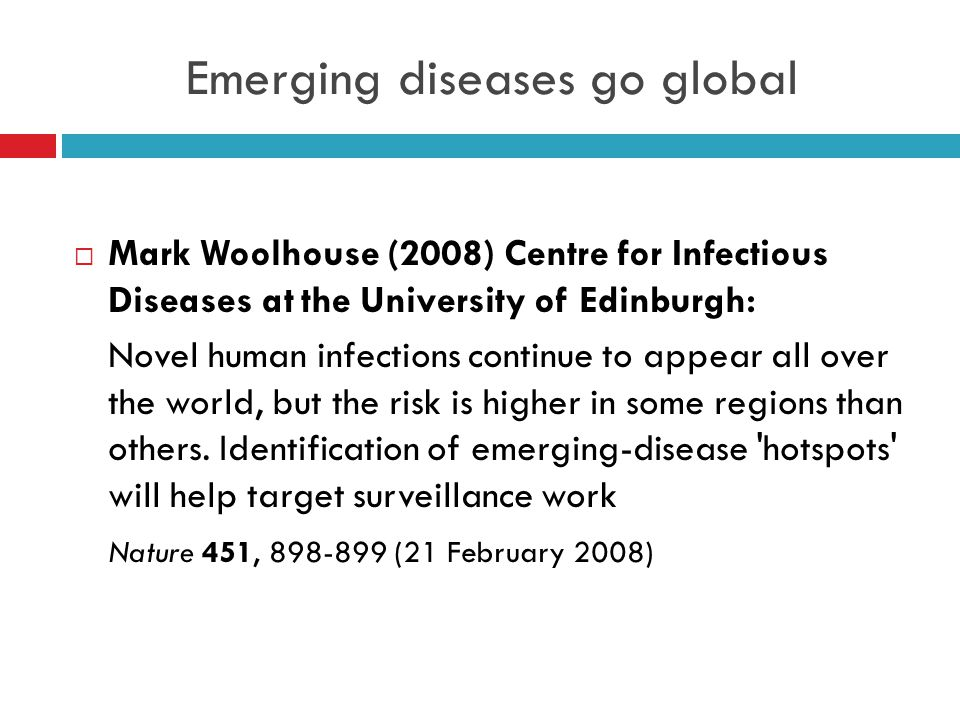 Emerging diseases go global  Mark Woolhouse (2008) Centre for Infectious Diseases at the University of Edinburgh: Novel human infections continue to appear all over the world, but the risk is higher in some regions than others.