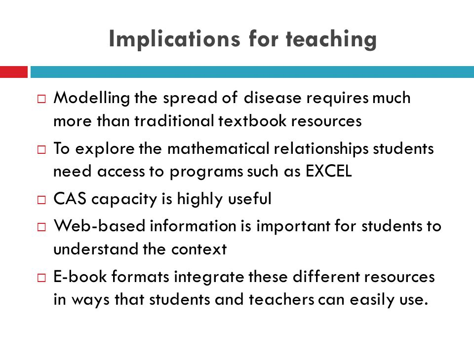 Implications for teaching  Modelling the spread of disease requires much more than traditional textbook resources  To explore the mathematical relationships students need access to programs such as EXCEL  CAS capacity is highly useful  Web-based information is important for students to understand the context  E-book formats integrate these different resources in ways that students and teachers can easily use.