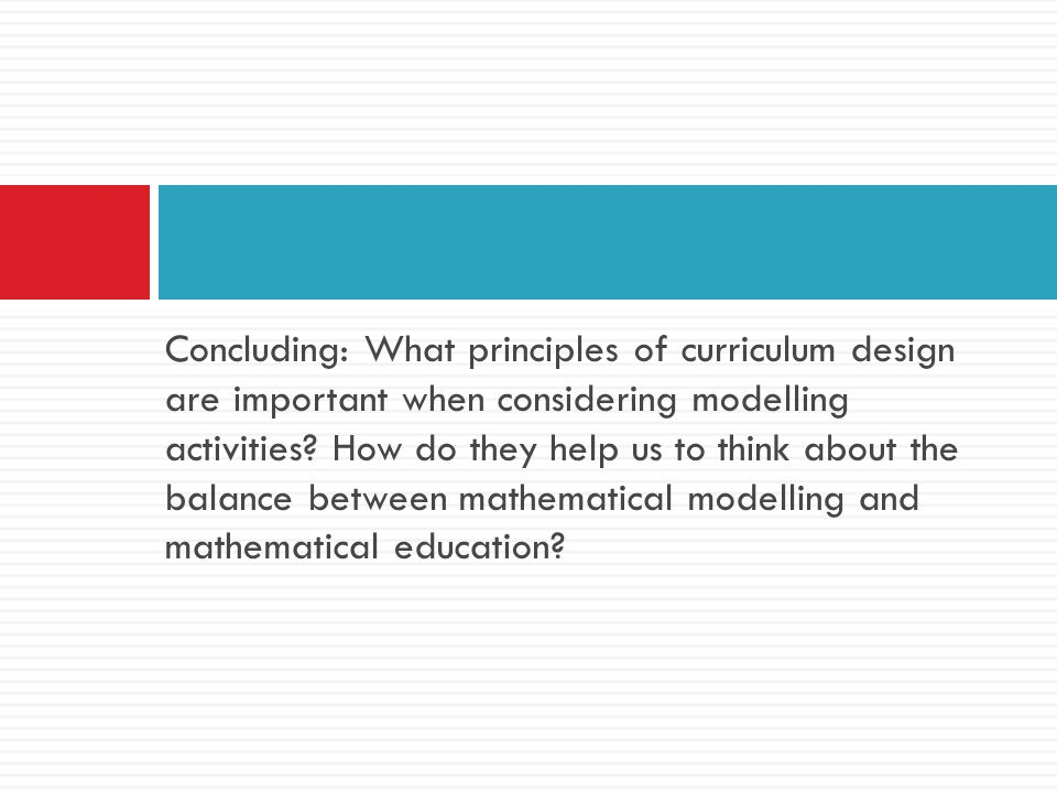 Concluding: What principles of curriculum design are important when considering modelling activities.