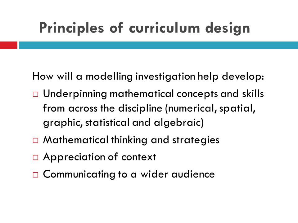 Principles of curriculum design How will a modelling investigation help develop:  Underpinning mathematical concepts and skills from across the discipline (numerical, spatial, graphic, statistical and algebraic)  Mathematical thinking and strategies  Appreciation of context  Communicating to a wider audience