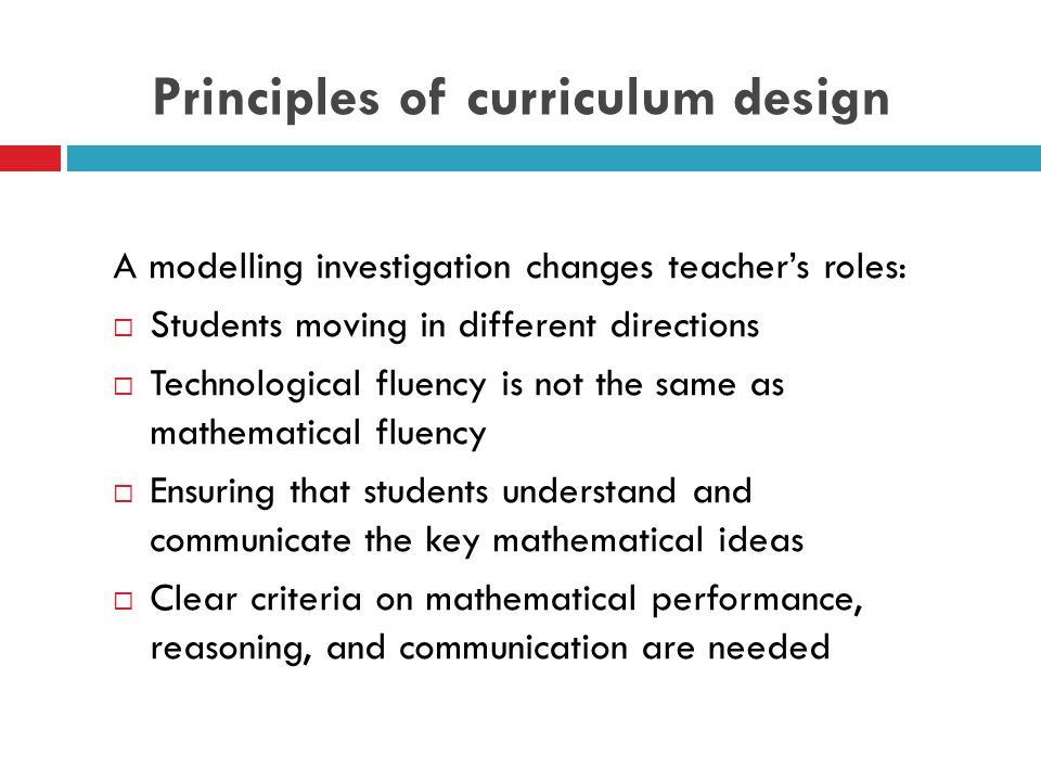 Principles of curriculum design A modelling investigation changes teacher's roles:  Students moving in different directions  Technological fluency is not the same as mathematical fluency  Ensuring that students understand and communicate the key mathematical ideas  Clear criteria on mathematical performance, reasoning, and communication are needed