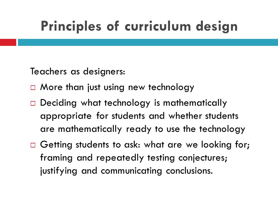 Principles of curriculum design Teachers as designers:  More than just using new technology  Deciding what technology is mathematically appropriate for students and whether students are mathematically ready to use the technology  Getting students to ask: what are we looking for; framing and repeatedly testing conjectures; justifying and communicating conclusions.