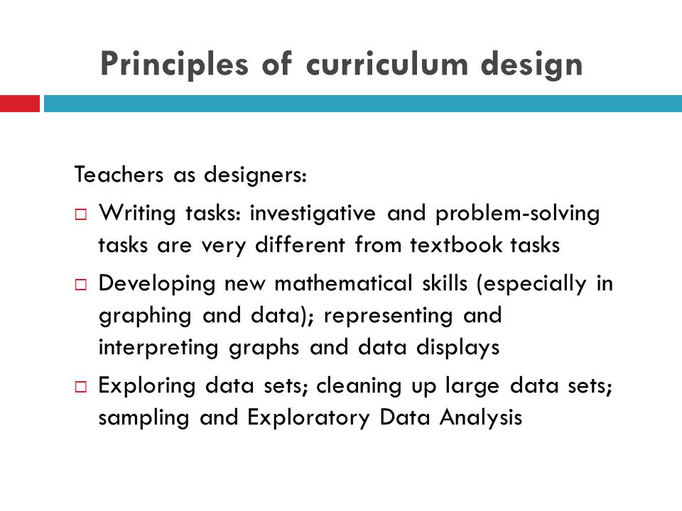 Principles of curriculum design Teachers as designers:  Writing tasks: investigative and problem-solving tasks are very different from textbook tasks  Developing new mathematical skills (especially in graphing and data); representing and interpreting graphs and data displays  Exploring data sets; cleaning up large data sets; sampling and Exploratory Data Analysis