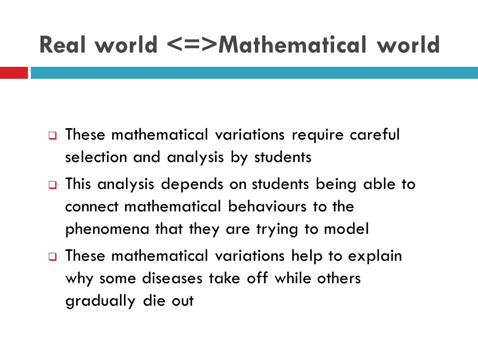 Real world Mathematical world  These mathematical variations require careful selection and analysis by students  This analysis depends on students being able to connect mathematical behaviours to the phenomena that they are trying to model  These mathematical variations help to explain why some diseases take off while others gradually die out