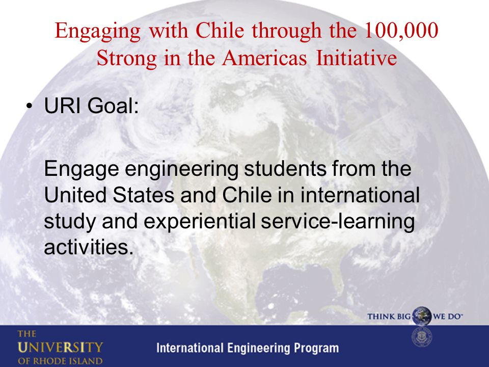 Engaging with Chile through the 100,000 Strong in the Americas Initiative URI Goal: Engage engineering students from the United States and Chile in international study and experiential service-learning activities.