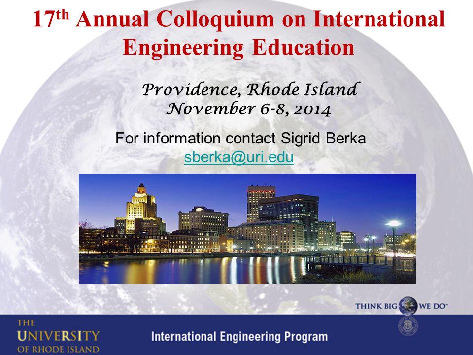 Providence, Rhode Island November 6-8, 2014 For information contact Sigrid Berka sberka@uri.edusberka@uri.edu 17 th Annual Colloquium on International Engineering Education