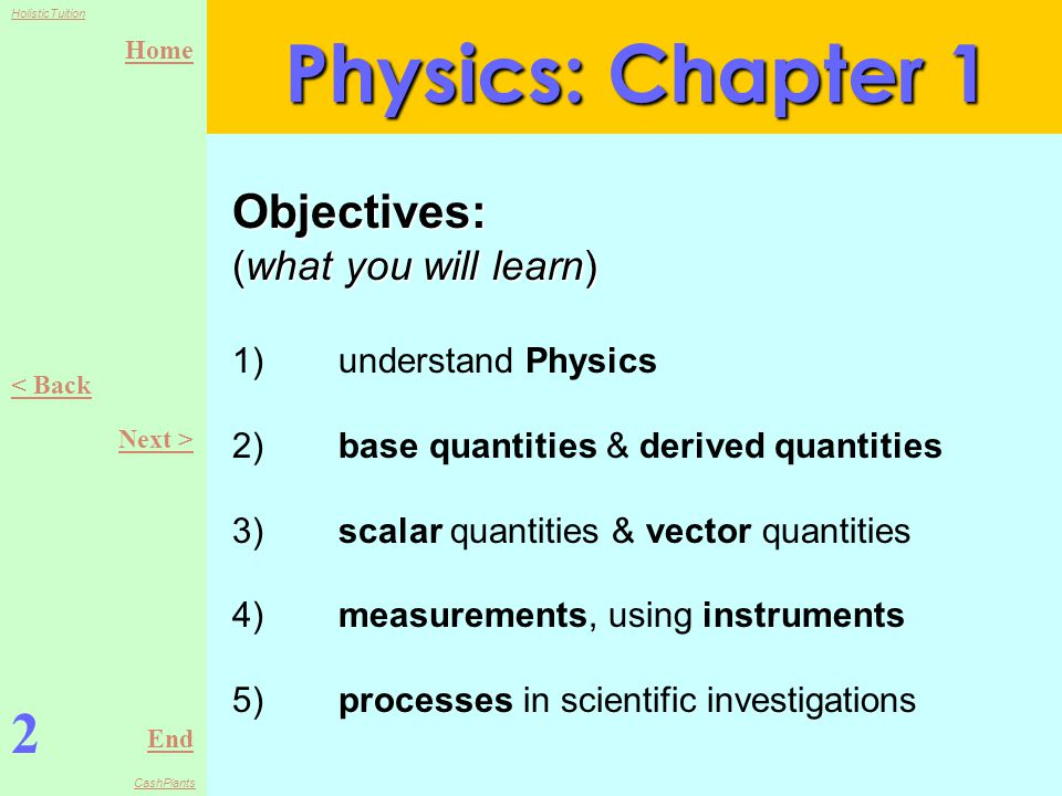 Home End HolisticTuition CashPlants Objectives: (what you will learn) Objectives: (what you will learn) 1)understand Physics 2)base quantities & derived quantities 3)scalar quantities & vector quantities 4)measurements, using instruments 5)processes in scientific investigations Physics: Chapter 1 2 < Back Next >